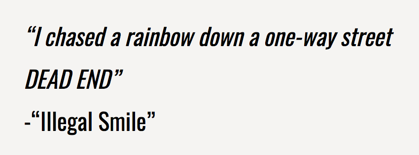 """""""I chased a rainbow down a one-way street DEAD END"""" -""""Illegal Smile"""""""
