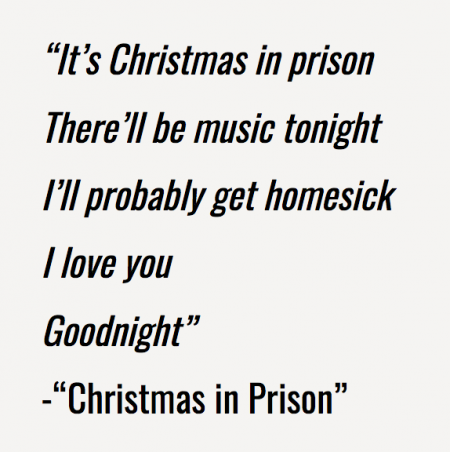 """It's Christmas in prison There'll be music tonight I'll probably get homesick I love you Goodnight"" -""Christmas in Prison"""