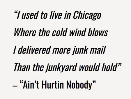 """I used to live in Chicago Where the cold wind blows I delivered more junk mail Than the junkyard would hold"" -""Ain't Hurtin Nobody"""